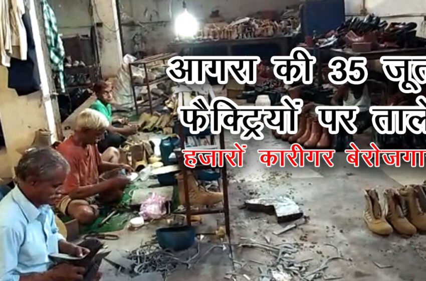 Agra's 35 shoe factories closed, thousands of artisans unemployed…#agranews